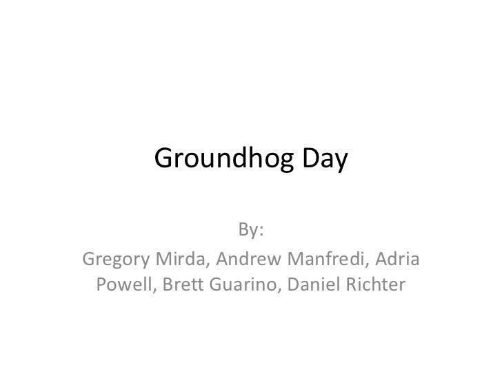 Groundhog Day                 By:Gregory Mirda, Andrew Manfredi, Adria Powell, Brett Guarino, Daniel Richter