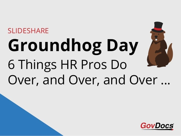 Groundhog Day SLIDESHARE 6 Things HR Pros Do Over, and Over, and Over …