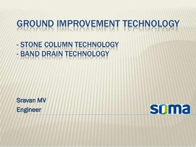 GROUND IMPROVEMENT TECHNOLOGY- STONE COLUMN TECHNOLOGY- BAND DRAIN TECHNOLOGYSravan MVEngineer