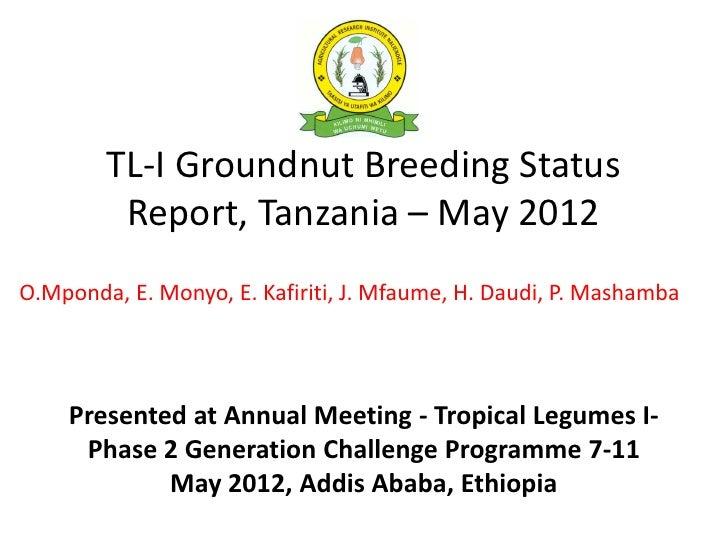 TL-I Groundnut Breeding Status         Report, Tanzania – May 2012O.Mponda, E. Monyo, E. Kafiriti, J. Mfaume, H. Daudi, P....