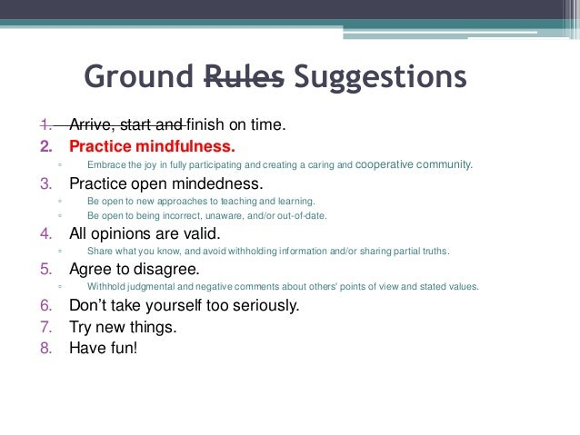 Ground Rules Suggestions 1. Arrive, start and finish on time. 2. Practice mindfulness. ▫ Embrace the joy in fully particip...