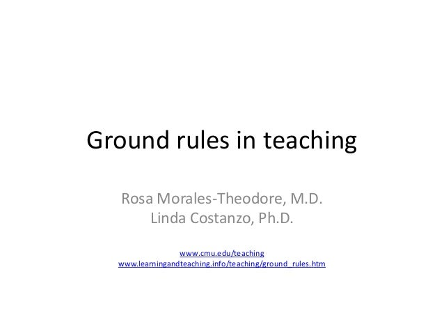 Ground rules in teaching Rosa Morales-Theodore, M.D. Linda Costanzo, Ph.D. www.cmu.edu/teaching www.learningandteaching.in...