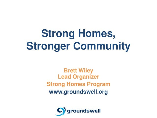 Strong Homes,Stronger Community         Brett Wiley       Lead Organizer   Strong Homes Program    www.groundswell.org