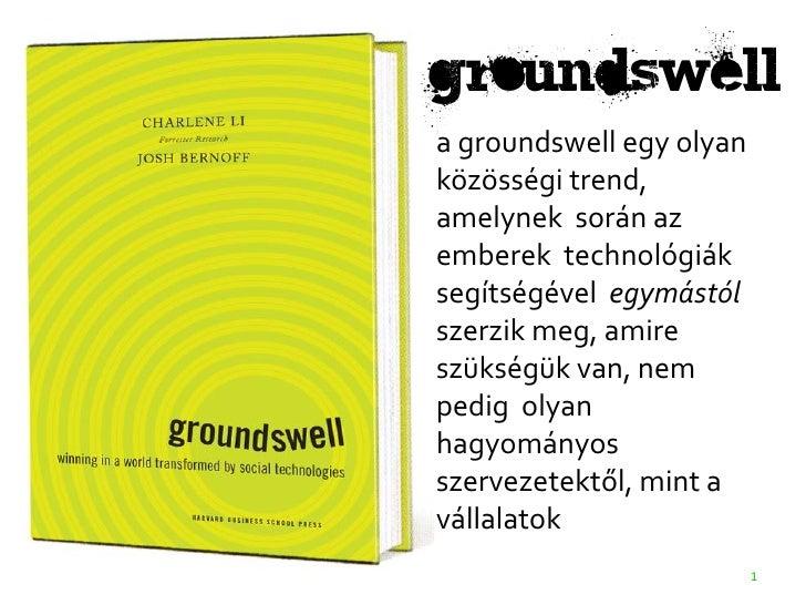 groundswell a groundswell egy olyan közösségi trend, amelynek során az emberek technológiák segítségével egymástól szerzik...