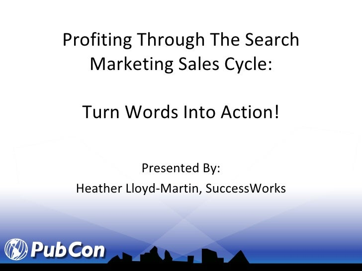 Profiting Through The Search Marketing Sales Cycle: Turn Words Into Action! Presented By: Heather Lloyd-Martin, SuccessWorks