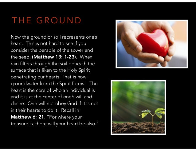 T H E G R O U N D Now the ground or soil represents one's heart. This is not hard to see if you consider the parable of th...