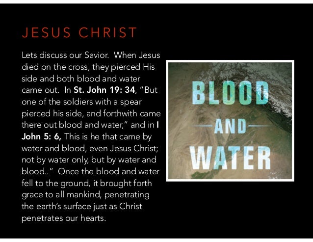 J E S U S C H R I S T Lets discuss our Savior. When Jesus died on the cross, they pierced His side and both blood and wate...
