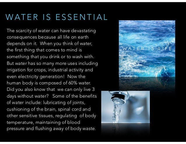WAT E R I S E S S E N T I A L The scarcity of water can have devastating consequences because all life on earth depends on...