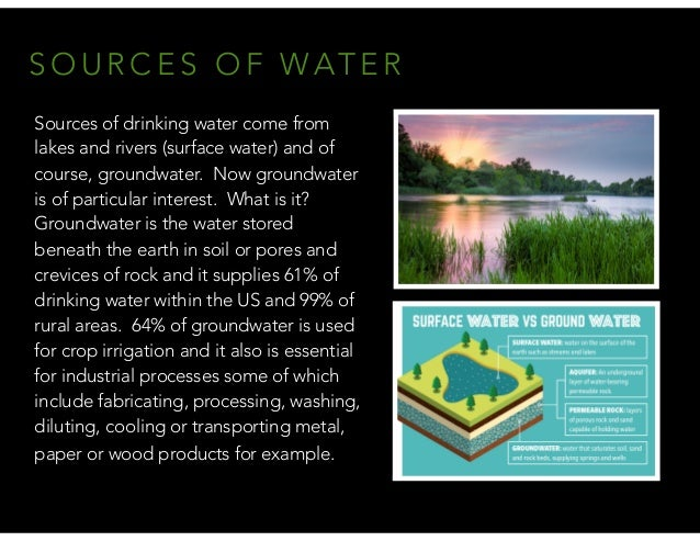 S O U R C E S O F WAT E R Sources of drinking water come from lakes and rivers (surface water) and of course, groundwater....