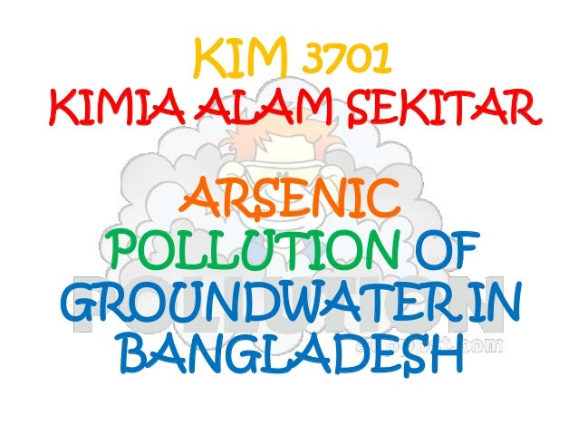 ARSENIC POLLUTION OF GROUNDWATER IN BANGLADESH KIM 3701 KIMIA ALAM SEKITAR