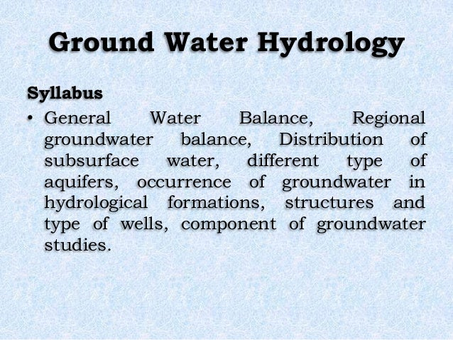 Ground Water Hydrology Syllabus • General Water Balance, Regional groundwater balance, Distribution of subsurface water, d...