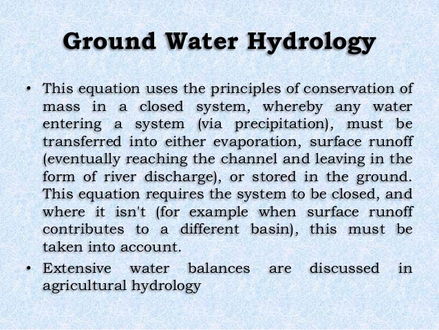 Ground Water Hydrology • This equation uses the principles of conservation of mass in a closed system, whereby any water e...