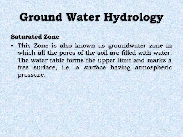 Ground Water Hydrology Saturated Zone • This Zone is also known as groundwater zone in which all the pores of the soil are...