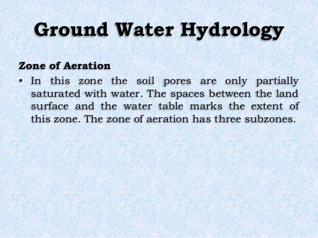 Ground Water Hydrology Zone of Aeration • In this zone the soil pores are only partially saturated with water. The spaces ...