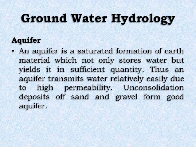 Ground Water Hydrology Aquifer • An aquifer is a saturated formation of earth material which not only stores water but yie...