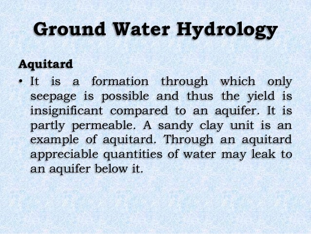 Ground Water Hydrology Aquitard • It is a formation through which only seepage is possible and thus the yield is insignifi...