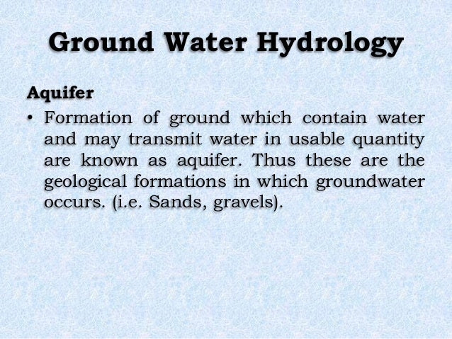 Ground Water Hydrology Aquifer • Formation of ground which contain water and may transmit water in usable quantity are kno...