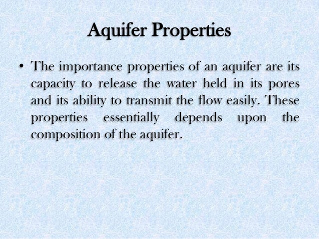 Aquifer Properties • The importance properties of an aquifer are its capacity to release the water held in its pores and i...