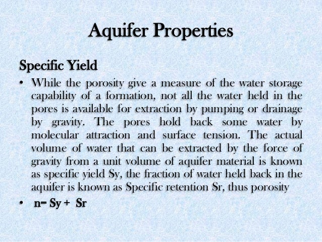 Aquifer Properties Specific Yield • While the porosity give a measure of the water storage capability of a formation, not ...