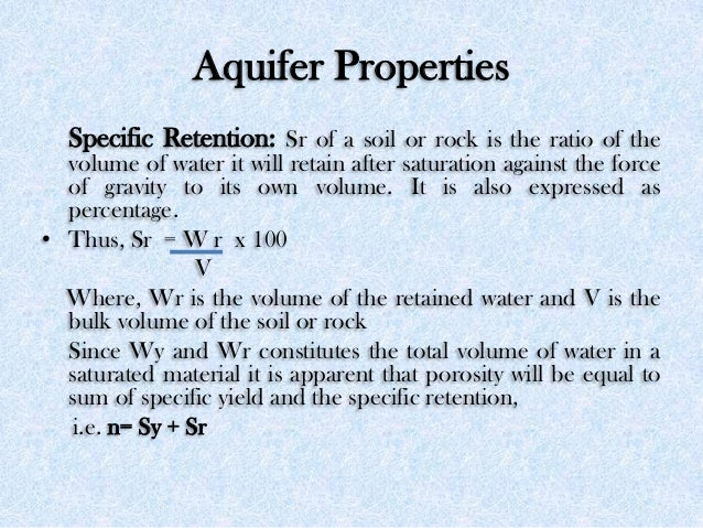 Aquifer Properties Specific Retention: Sr of a soil or rock is the ratio of the volume of water it will retain after satur...