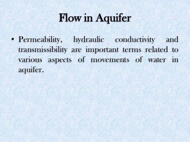 Flow in Aquifer • Permeability, hydraulic conductivity and transmissibility are important terms related to various aspects...