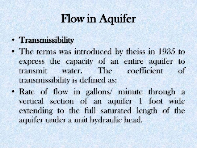 Flow in Aquifer • Transmissibility • The terms was introduced by theiss in 1935 to express the capacity of an entire aquif...