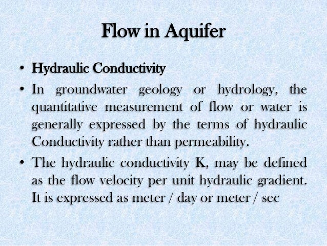 Flow in Aquifer • Hydraulic Conductivity • In groundwater geology or hydrology, the quantitative measurement of flow or wa...