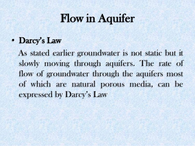 Flow in Aquifer • Darcy's Law As stated earlier groundwater is not static but it slowly moving through aquifers. The rate ...