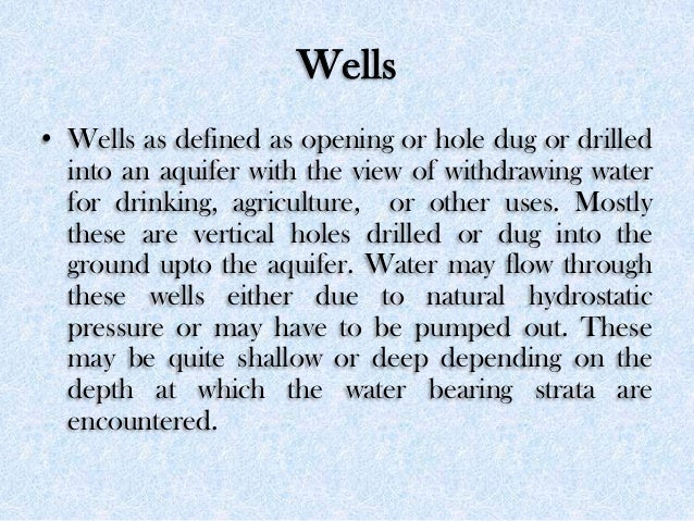 Wells • Wells as defined as opening or hole dug or drilled into an aquifer with the view of withdrawing water for drinking...