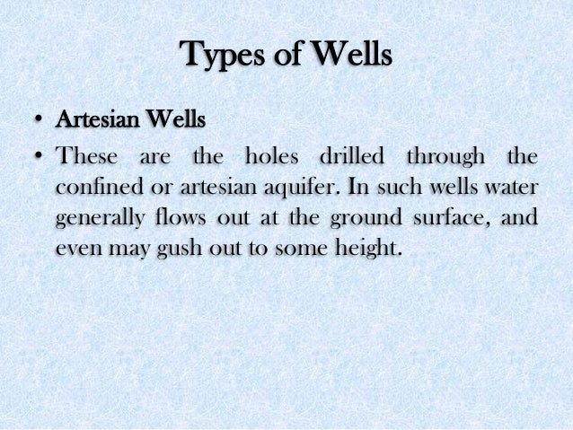 Types of Wells • Artesian Wells • These are the holes drilled through the confined or artesian aquifer. In such wells wate...