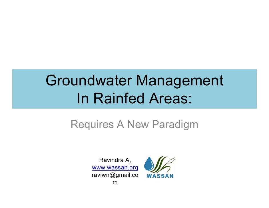 Groundwater Management     In Rainfed Areas:    Requires A New Paradigm            Ravindra A,       www.wassan.org       ...