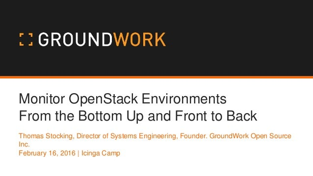 Monitor OpenStack Environments From the Bottom Up and Front to Back Thomas Stocking, Director of Systems Engineering, Foun...