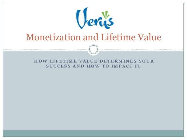 Monetization and Lifetime Value HOW LIFETIME VALUE DETERMINES YOUR    SUCCESS AND HOW TO IMPACT IT