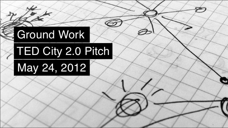 Ground WorkTED City 2.0 PitchMay 24, 2012© 2011 Hot Studio, Inc. Proprietary & Confidential |   May 24, 2012   1