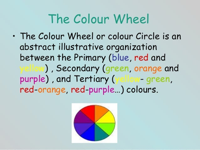 The Colour Wheel• The Colour Wheel or colour Circle is an  abstract illustrative organization  between the Primary (blue, ...