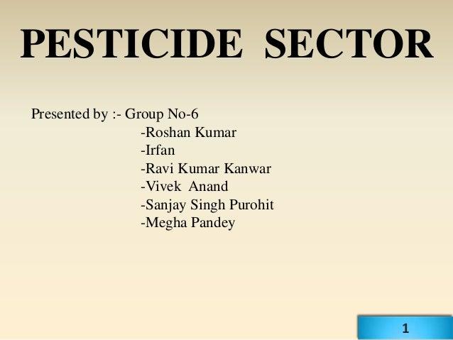 PESTICIDE SECTORPresented by :- Group No-6                  -Roshan Kumar                  -Irfan                  -Ravi K...