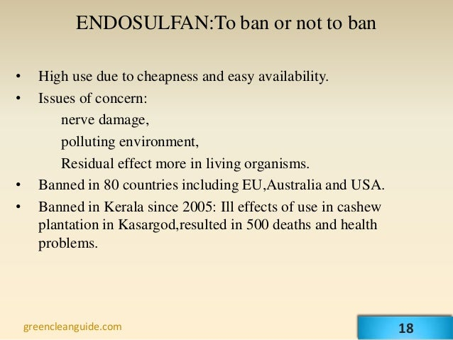 ENDOSULFAN:To ban or not to ban•     High use due to cheapness and easy availability.•     Issues of concern:          ner...