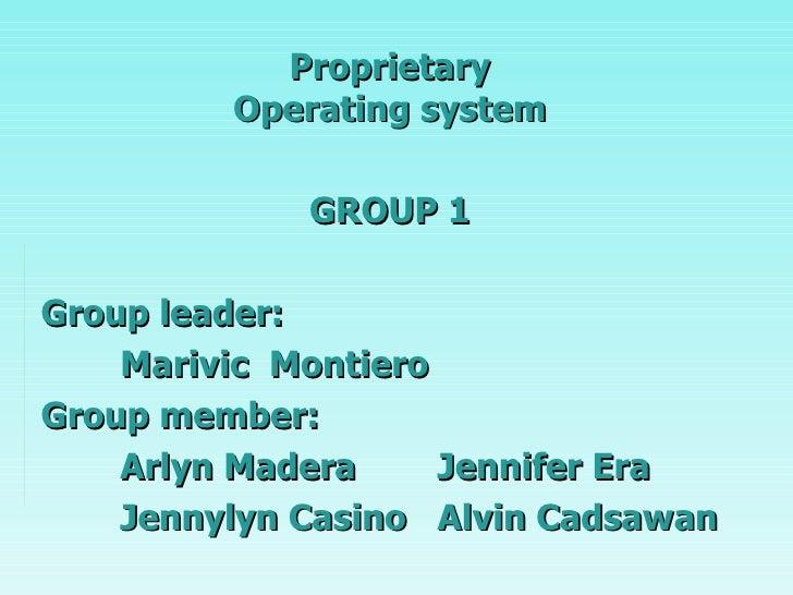 Proprietary Operating system GROUP 1 Group leader: Marivic  Montiero Group member: Arlyn Madera Jennifer Era Jennylyn Casi...