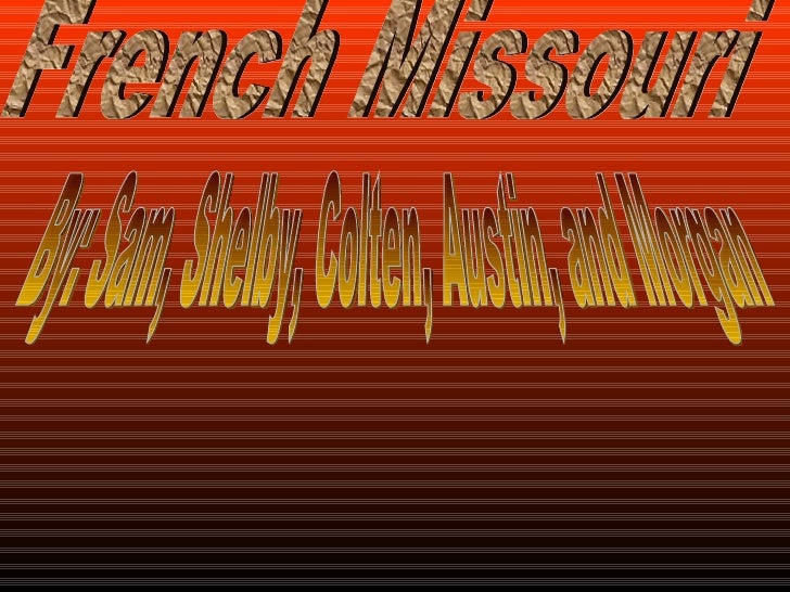 French Missouri  By: Sam, Shelby, Colten, Austin, and Morgan