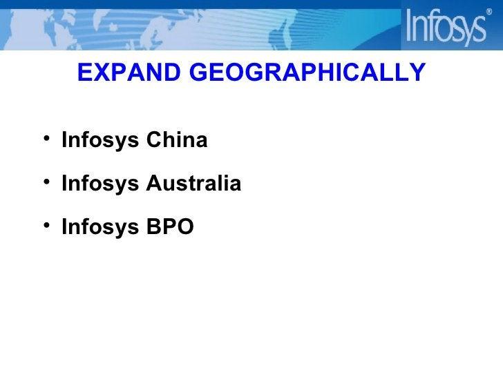 EXPAND GEOGRAPHICALLY <ul><li>Infosys China </li></ul><ul><li>Infosys Australia </li></ul><ul><li>Infosys BPO </li></ul>