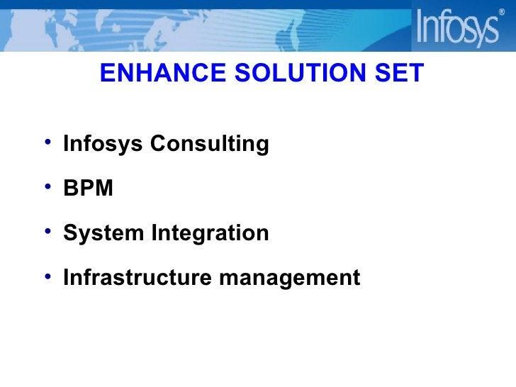 ENHANCE SOLUTION SET <ul><li>Infosys Consulting </li></ul><ul><li>BPM </li></ul><ul><li>System Integration </li></ul><ul><...