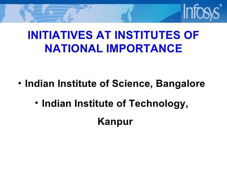 INITIATIVES AT INSTITUTES OF NATIONAL IMPORTANCE <ul><ul><li>Indian Institute of Science, Bangalore </li></ul></ul><ul><ul...