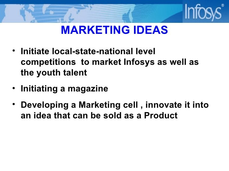MARKETING IDEAS <ul><li>Initiate local-state-national level competitions  to market Infosys as well as the youth talent </...