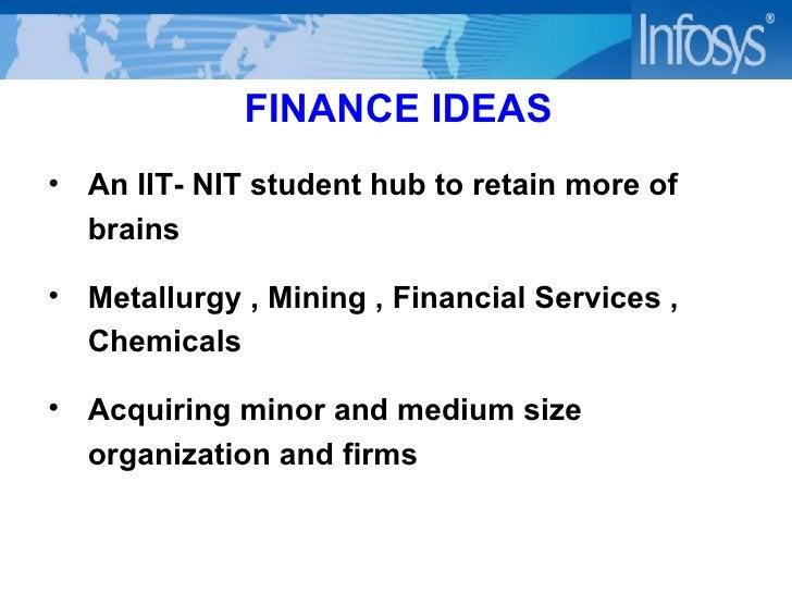 FINANCE IDEAS <ul><li>An IIT- NIT student hub to retain more of brains </li></ul><ul><li>Metallurgy , Mining , Financial S...