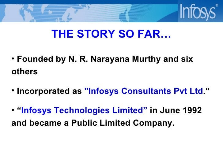 THE STORY SO FAR… <ul><li>Founded by N. R. Narayana Murthy and six others </li></ul><ul><li>Incorporated as  &quot;Infosys...