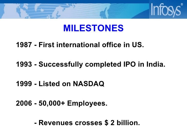 MILESTONES 1987  -  First international office in US.   1993  -  Successfully completed IPO in India . 1999  -  Listed on ...