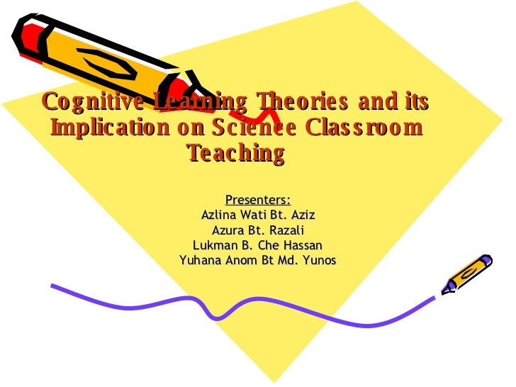 Cognitive Learning Theories and its Implication on Science Classroom Teaching Presenters: Azlina Wati Bt. Aziz Azura Bt. R...