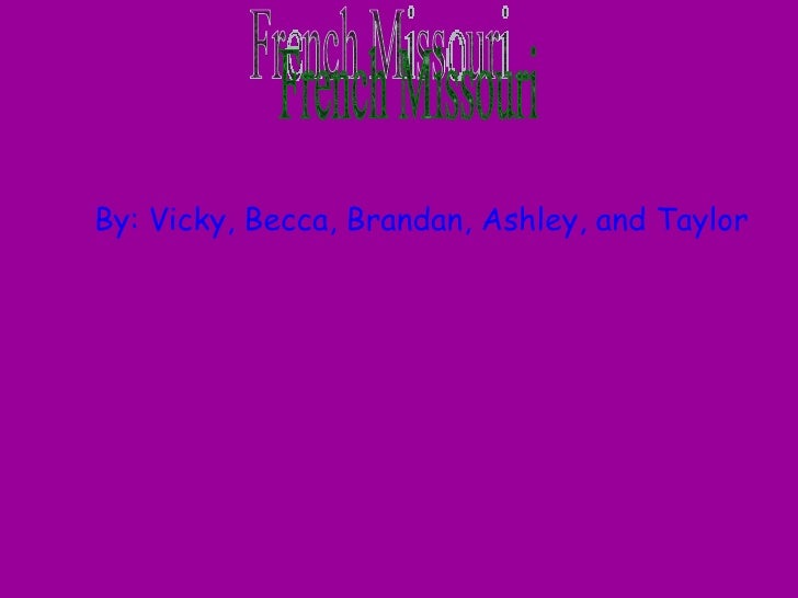 French Missouri By: Vicky, Becca, Brandan, Ashley, and Taylor