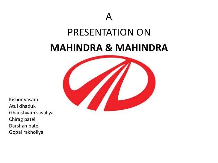 A                  PRESENTATION ON                MAHINDRA & MAHINDRAKishor vasaniAtul dhadukGhanshyam savaliyaChirag pate...