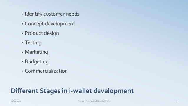 Different Stages in i-wallet development • Identify customer needs • Concept development • Product design • Testing • Mark...